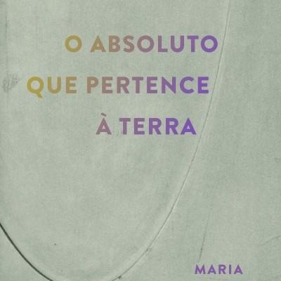 O ABSOLUTO QUE PERTENCE À TERRA, Maria Filomena Molder