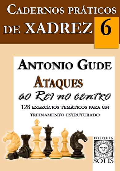 Cadernos Práticos de Xadrez, V.6 - Ataques ao Rei no Centro - Antonio Gude