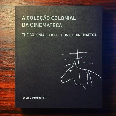 A COLEÇÃO COLONIAL DA CINEMATECA / THE COLONIAL COLLECTION OF CINEMATECA • JOANA PIMENTEL • TIAGO BAPTISTA (ORG.)