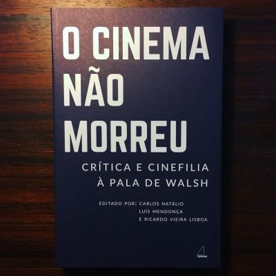 CINEMA NÃO MORREU • CRÍTICA E CINEFILIA À PALA DE WALSH • CARLOS NATÁLIO, LUÍS MENDONÇA & RICARDO VIEIRA LISBOA (ED.)