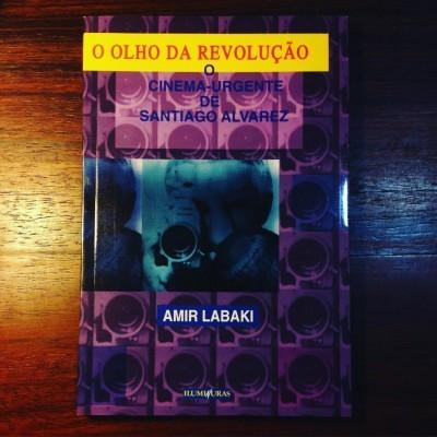 O OLHO DA REVOLUÇÃO • O CINEMA URGENTE DE SANTIAGO ALVAREZ • AMIR LABAKI (ORG.)