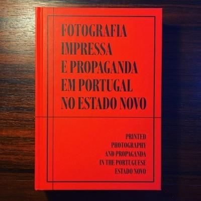 FOTOGRAFIA IMPRESSA E PROPAGANDA EM PORTUGAL NO ESTADO NOVO • PRINTED PHOTOGRAPHY AND PROPAGANDA IN THE PORTUGUESE ESTADO NOVO • FILOMENA SERRA (ORG.)