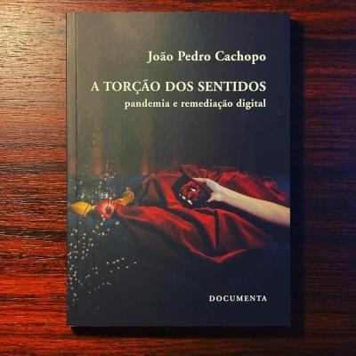A TORÇÃO DO SENTIDOS • PANDEMIA E REMEDIAÇÃO DIGITAL • JOÃO PEDRO CACHOPO
