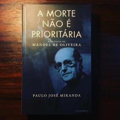 A MORTE NÃO É PRIORITÁRIA • BIOGRAFIA DE MANOEL DE OLIVEIRA • PAULO JOSÉ MIRANDA