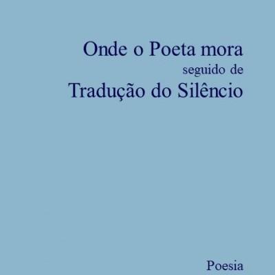 Onde o poeta mora seguido de Tradução do Silêncio