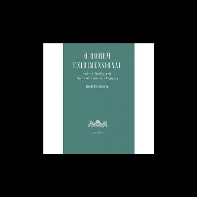 O Homem Unidimensional. Sobre a ideologia da sociedade industrial avançada