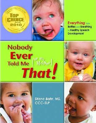 Nobody Ever Told Me (Or My Mother) That! : Everything from Bottles and Breathing to Healthy Speech Development