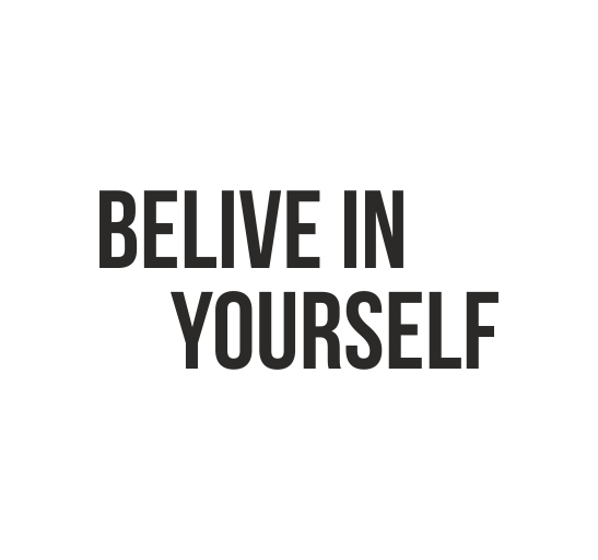 BELIVE IN YOUR SELF
